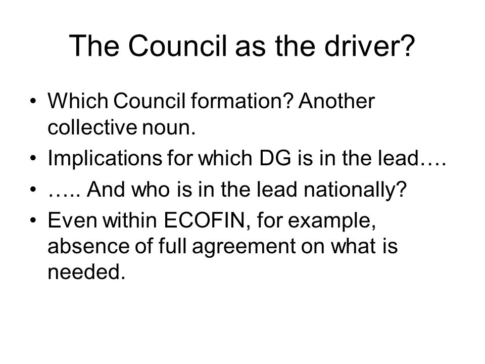 The Council as the driver? Which Council formation? Another collective noun. Implications for which DG is in the lead…. ….. And who is in the lead nat