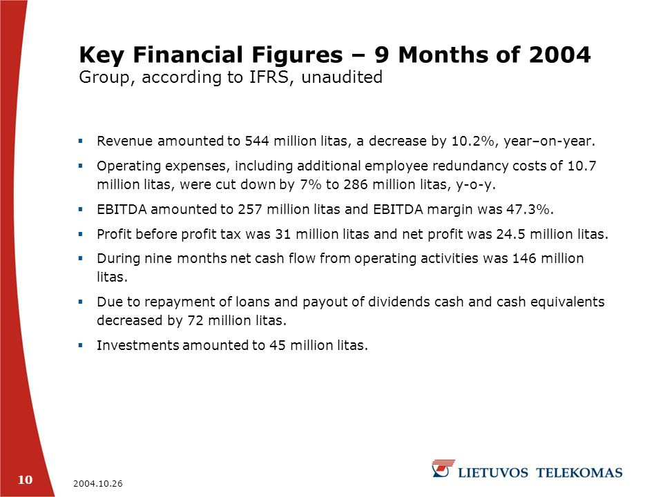 2004.10.26 10 Key Financial Figures – 9 Months of 2004 Group, according to IFRS, unaudited  Revenue amounted to 544 million litas, a decrease by 10.2%, year–on-year.