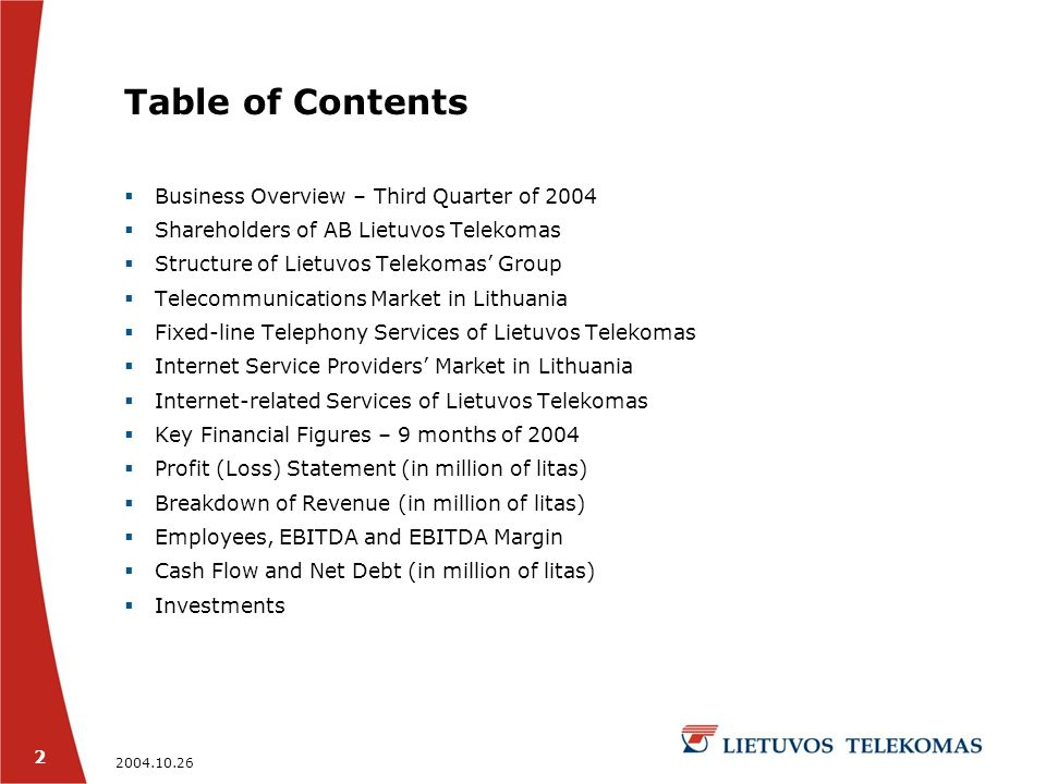 2004.10.26 2 Table of Contents  Business Overview – Third Quarter of 2004  Shareholders of AB Lietuvos Telekomas  Structure of Lietuvos Telekomas' Group  Telecommunications Market in Lithuania  Fixed-line Telephony Services of Lietuvos Telekomas  Internet Service Providers' Market in Lithuania  Internet-related Services of Lietuvos Telekomas  Key Financial Figures – 9 months of 2004  Profit (Loss) Statement (in million of litas)  Breakdown of Revenue (in million of litas)  Employees, EBITDA and EBITDA Margin  Cash Flow and Net Debt (in million of litas)  Investments