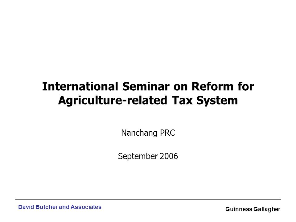 David Butcher and Associates Guinness Gallagher International Seminar on Reform for Agriculture-related Tax System Nanchang PRC September 2006