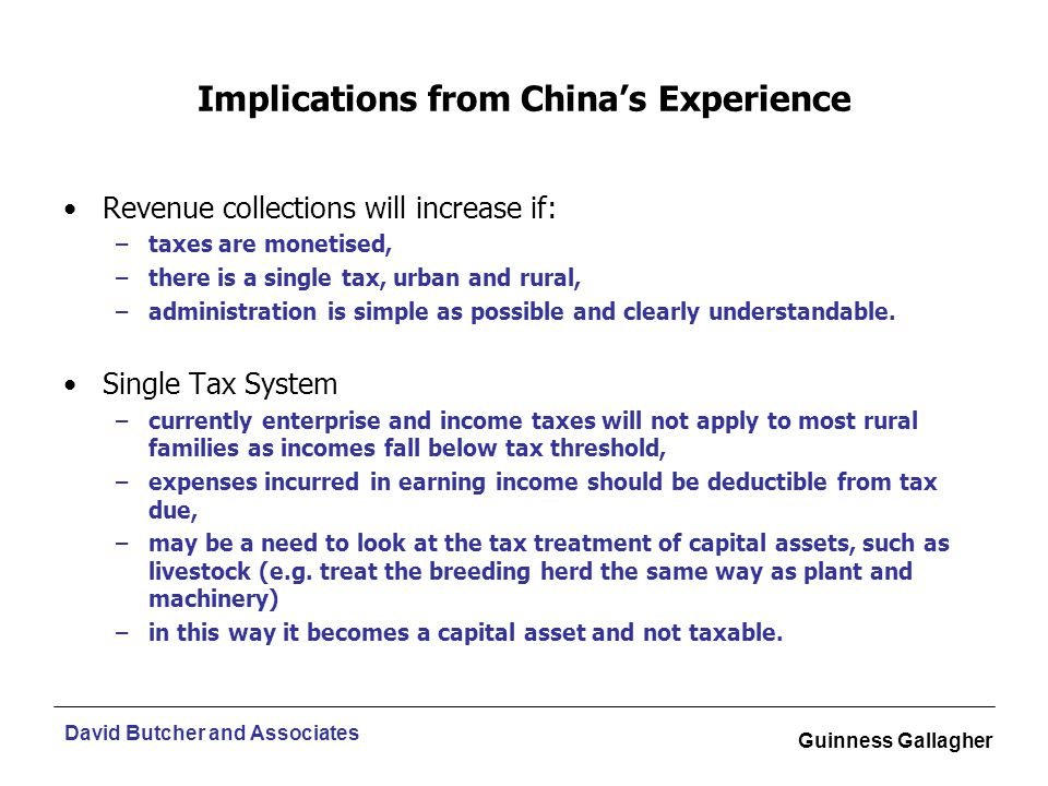 David Butcher and Associates Guinness Gallagher Implications from China's Experience Revenue collections will increase if: –taxes are monetised, –there is a single tax, urban and rural, –administration is simple as possible and clearly understandable.