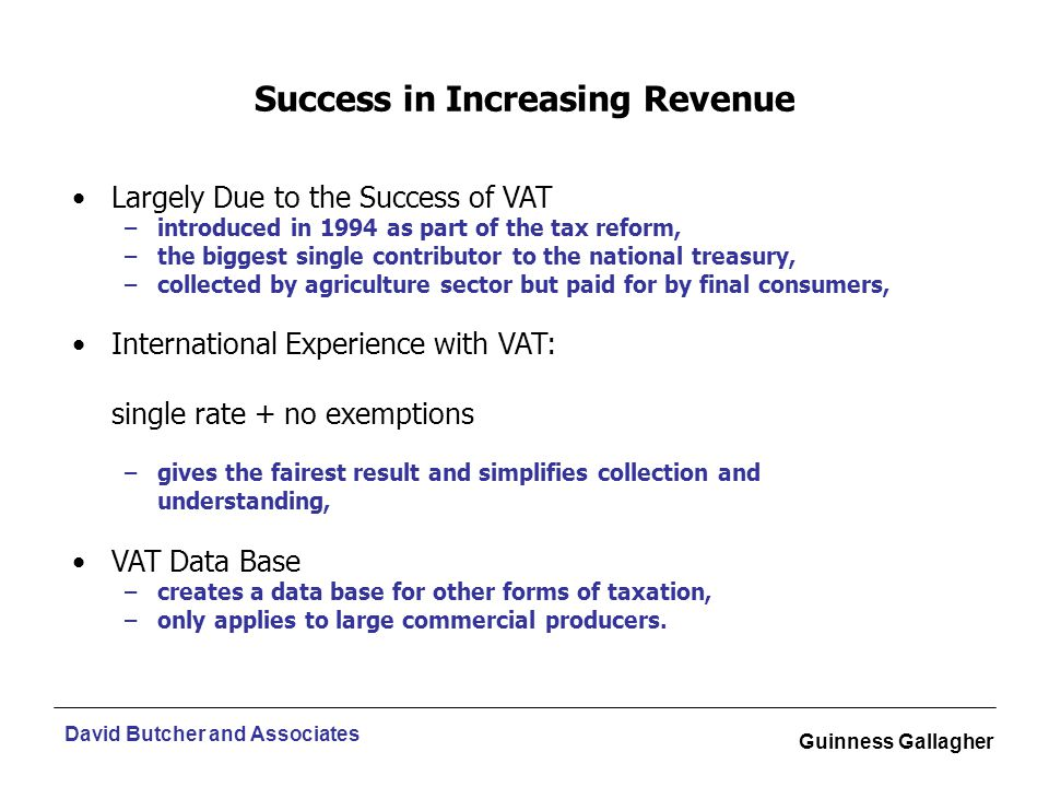 David Butcher and Associates Guinness Gallagher Largely Due to the Success of VAT –introduced in 1994 as part of the tax reform, –the biggest single contributor to the national treasury, –collected by agriculture sector but paid for by final consumers, International Experience with VAT: single rate + no exemptions –gives the fairest result and simplifies collection and understanding, VAT Data Base –creates a data base for other forms of taxation, –only applies to large commercial producers.