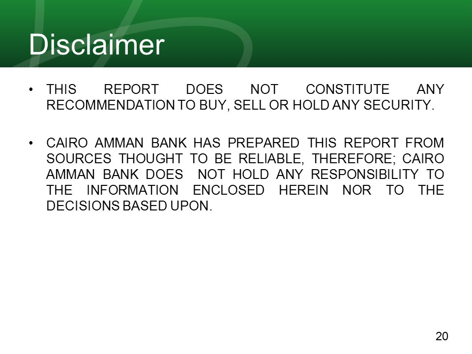 20 Disclaimer THIS REPORT DOES NOT CONSTITUTE ANY RECOMMENDATION TO BUY, SELL OR HOLD ANY SECURITY. CAIRO AMMAN BANK HAS PREPARED THIS REPORT FROM SOU