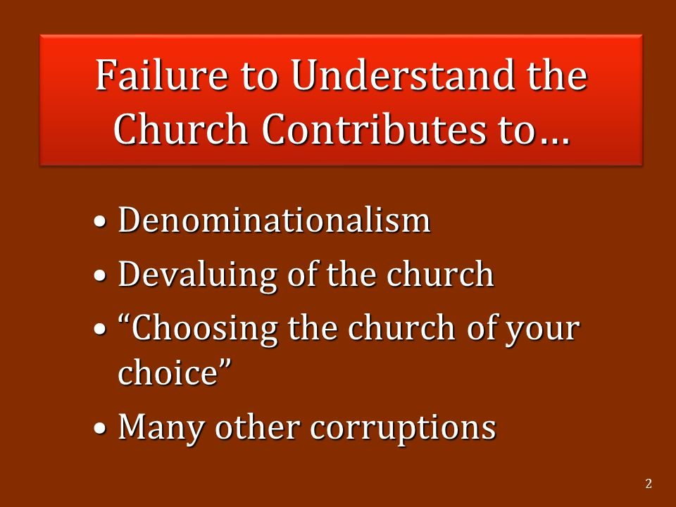 2 Failure to Understand the Church Contributes to… DenominationalismDenominationalism Devaluing of the churchDevaluing of the church Choosing the church of your choice Choosing the church of your choice Many other corruptionsMany other corruptions