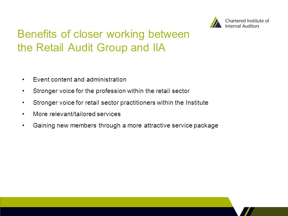 Benefits of closer working between the Retail Audit Group and IIA Event content and administration Stronger voice for the profession within the retail sector Stronger voice for retail sector practitioners within the Institute More relevant/tailored services Gaining new members through a more attractive service package
