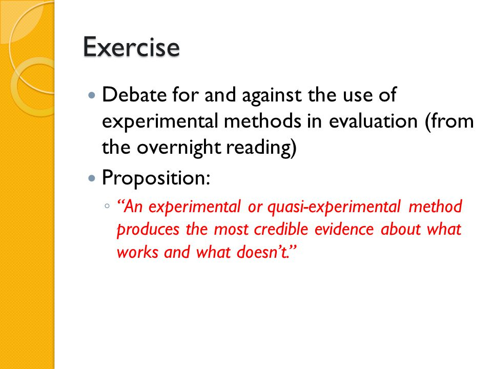 """Exercise Debate for and against the use of experimental methods in evaluation (from the overnight reading) Proposition: ◦ """"An experimental or quasi-ex"""