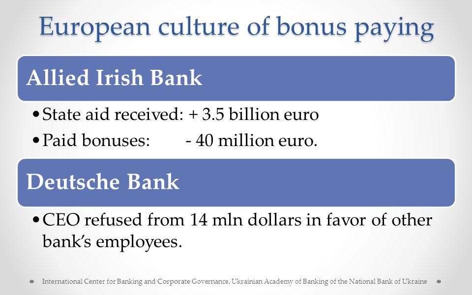 European culture of bonus paying Allied Irish Bank State aid received: + 3.5 billion euro Paid bonuses: - 40 million euro. Deutsche Bank CEO refused f