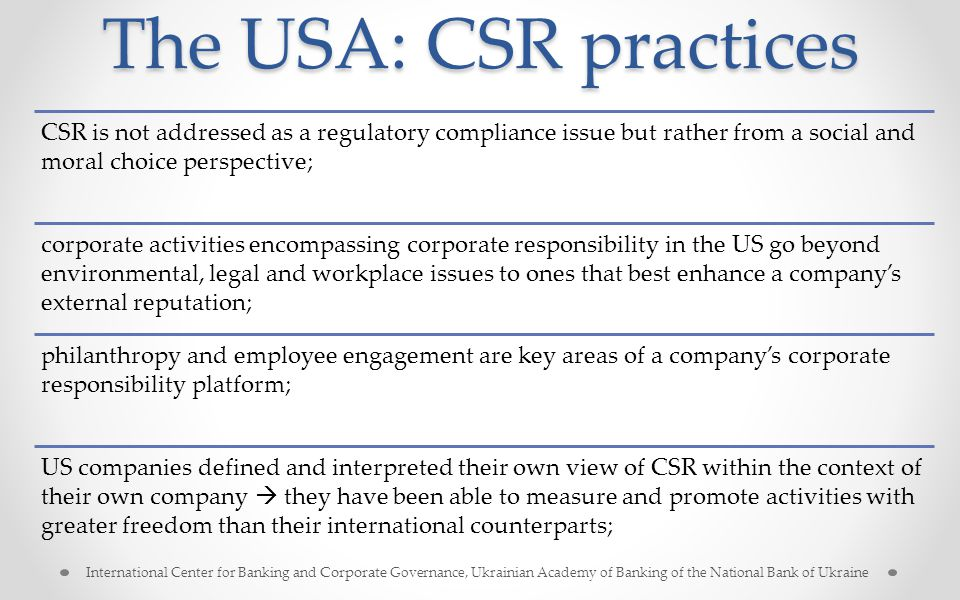 The USA: CSR practices CSR is not addressed as a regulatory compliance issue but rather from a social and moral choice perspective; corporate activities encompassing corporate responsibility in the US go beyond environmental, legal and workplace issues to ones that best enhance a company's external reputation; philanthropy and employee engagement are key areas of a company's corporate responsibility platform; US companies defined and interpreted their own view of CSR within the context of their own company  they have been able to measure and promote activities with greater freedom than their international counterparts; International Center for Banking and Corporate Governance, Ukrainian Academy of Banking of the National Bank of Ukraine