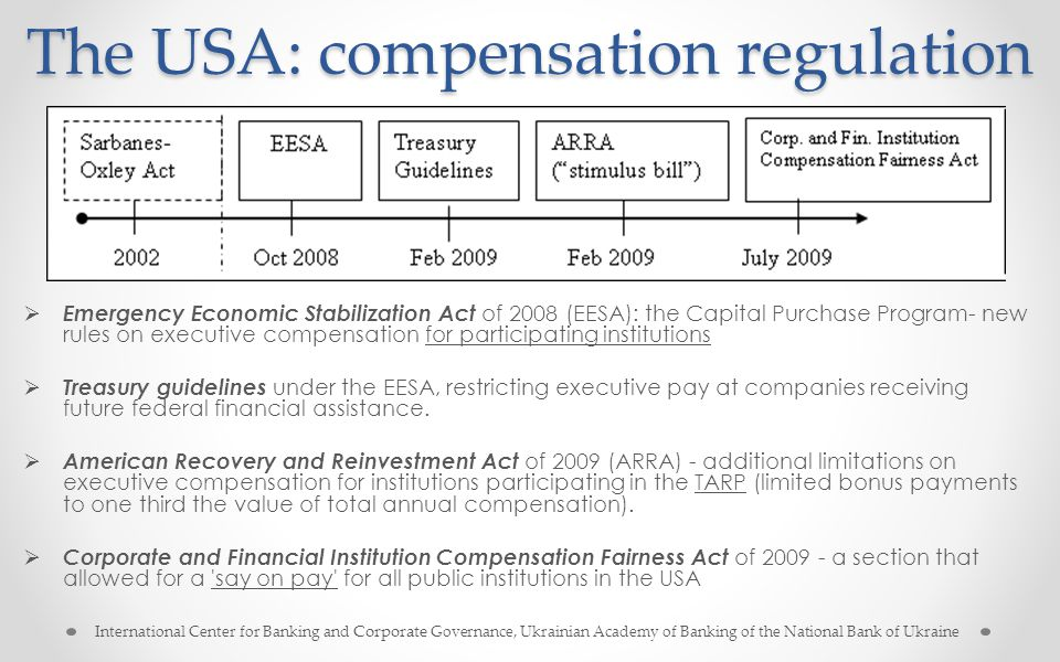 The USA: compensation regulation  Emergency Economic Stabilization Act of 2008 (EESA): the Capital Purchase Program- new rules on executive compensation for participating institutions  Treasury guidelines under the EESA, restricting executive pay at companies receiving future federal financial assistance.