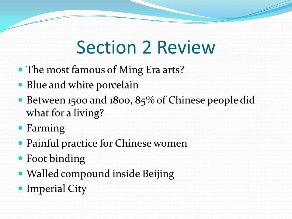 Section 2 Review The most famous of Ming Era arts? Blue and white porcelain Between 1500 and 1800, 85% of Chinese people did what for a living? Farmin