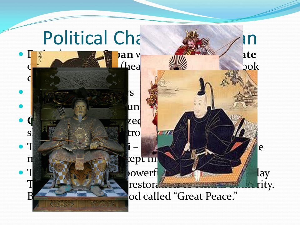 Political Changes in Japan End 15 th century Japan was in chaos. Shogunate collapsed – Daimyo (heads of noble families) took control. Three Great Unif
