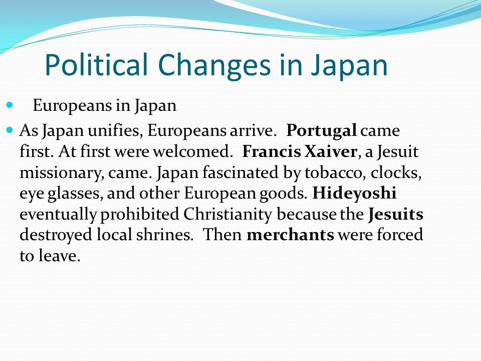 Political Changes in Japan Europeans in Japan As Japan unifies, Europeans arrive. Portugal came first. At first were welcomed. Francis Xaiver, a Jesui