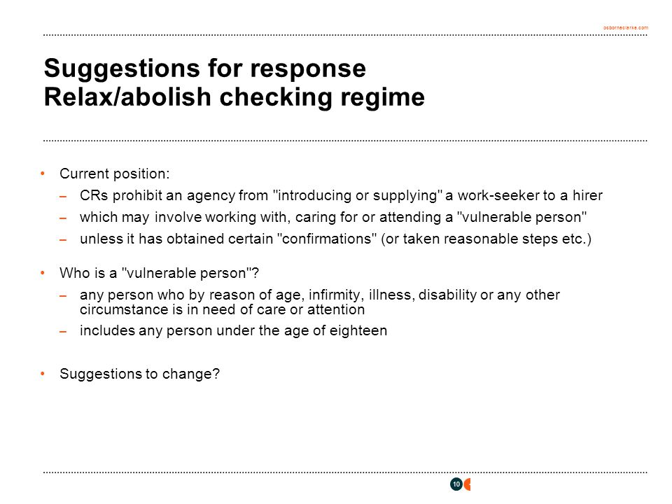 osborneclarke.com 10 Suggestions for response Relax/abolish checking regime Current position: – CRs prohibit an agency from introducing or supplying a work-seeker to a hirer – which may involve working with, caring for or attending a vulnerable person – unless it has obtained certain confirmations (or taken reasonable steps etc.) Who is a vulnerable person .