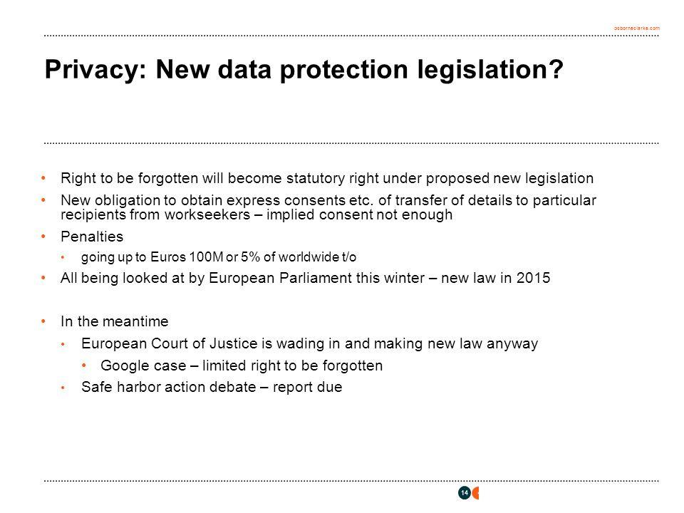 osborneclarke.com 14 Privacy: New data protection legislation? Right to be forgotten will become statutory right under proposed new legislation New ob