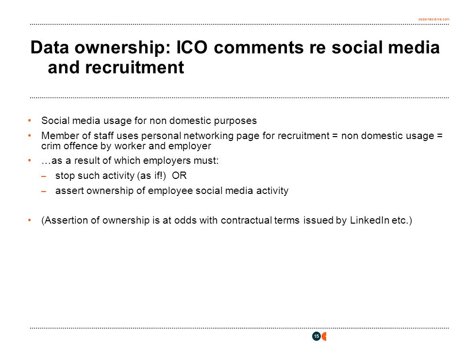 osborneclarke.com 15 Data ownership: ICO comments re social media and recruitment Social media usage for non domestic purposes Member of staff uses pe