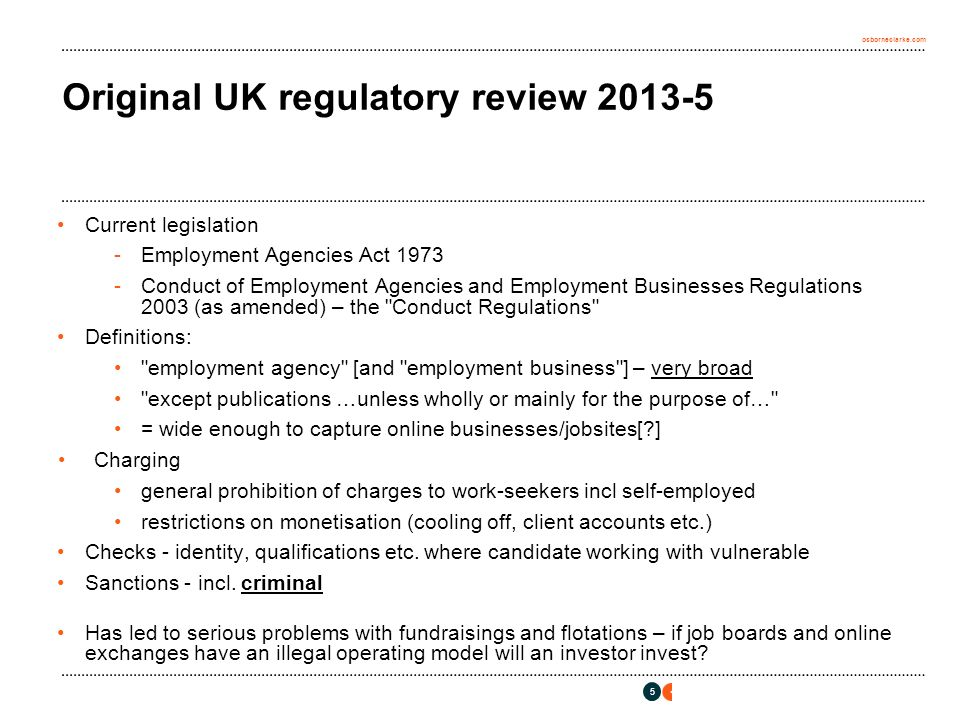 osborneclarke.com Original UK regulatory review 2013-5 Current legislation -Employment Agencies Act 1973 -Conduct of Employment Agencies and Employment Businesses Regulations 2003 (as amended) – the Conduct Regulations Definitions: employment agency [and employment business ] – very broad except publications …unless wholly or mainly for the purpose of… = wide enough to capture online businesses/jobsites[ ] Charging general prohibition of charges to work-seekers incl self-employed restrictions on monetisation (cooling off, client accounts etc.) Checks - identity, qualifications etc.