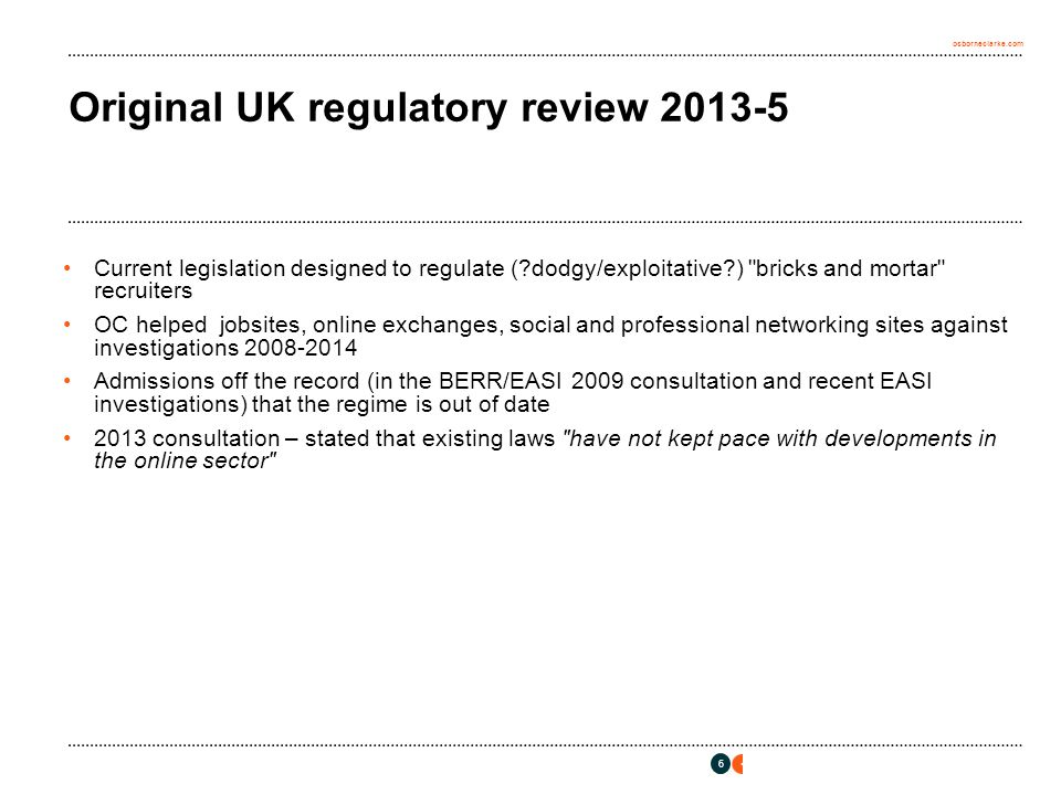 osborneclarke.com 6 Original UK regulatory review 2013-5 Current legislation designed to regulate ( dodgy/exploitative ) bricks and mortar recruiters OC helped jobsites, online exchanges, social and professional networking sites against investigations 2008-2014 Admissions off the record (in the BERR/EASI 2009 consultation and recent EASI investigations) that the regime is out of date 2013 consultation – stated that existing laws have not kept pace with developments in the online sector