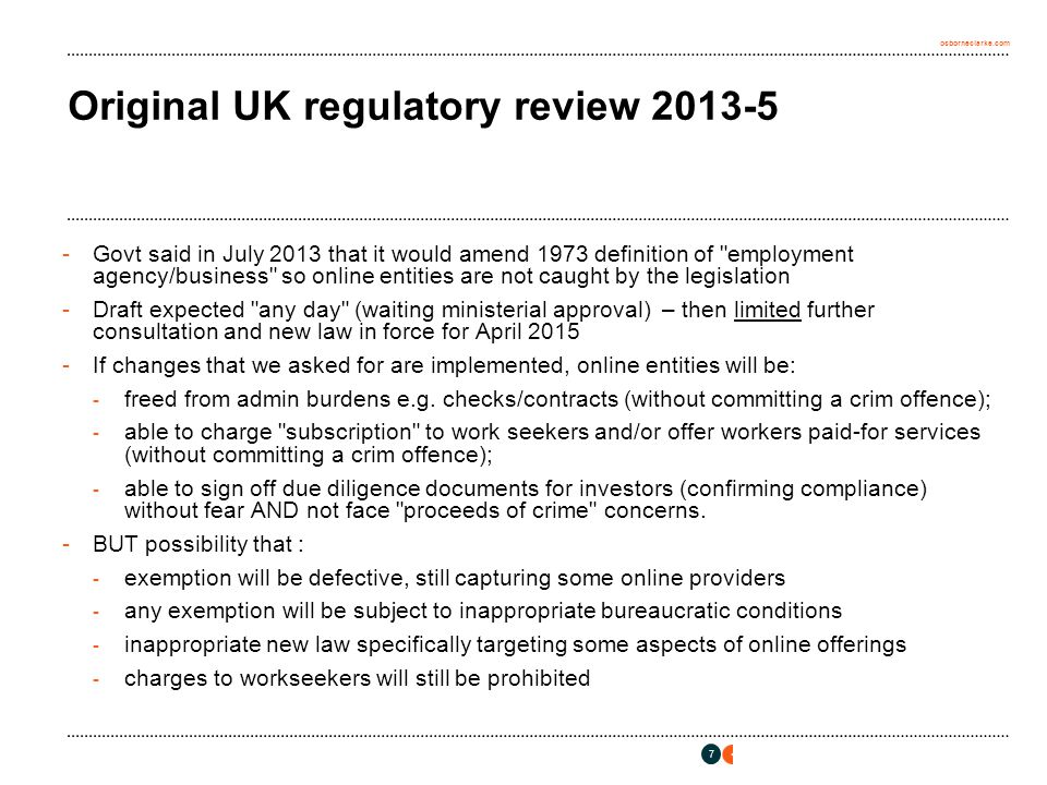 osborneclarke.com Original UK regulatory review 2013-5 -Govt said in July 2013 that it would amend 1973 definition of employment agency/business so online entities are not caught by the legislation -Draft expected any day (waiting ministerial approval) – then limited further consultation and new law in force for April 2015 -If changes that we asked for are implemented, online entities will be: - freed from admin burdens e.g.