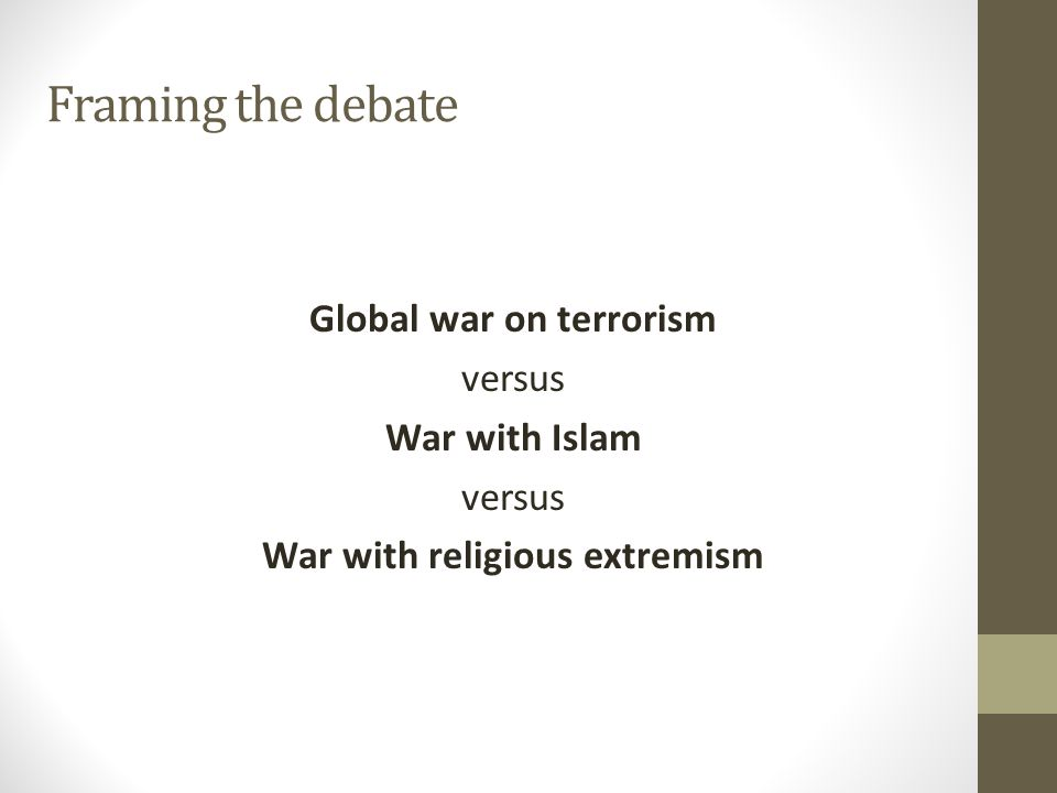 Framing the debate Global war on terrorism versus War with Islam versus War with religious extremism