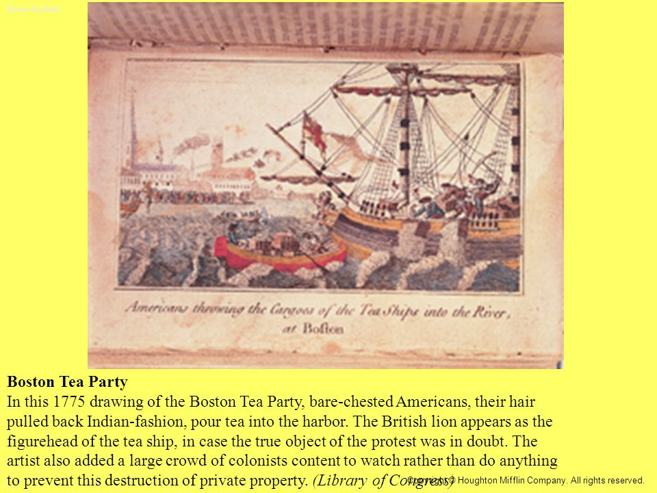 Boston Tea Party In this 1775 drawing of the Boston Tea Party, bare-chested Americans, their hair pulled back Indian-fashion, pour tea into the harbor.