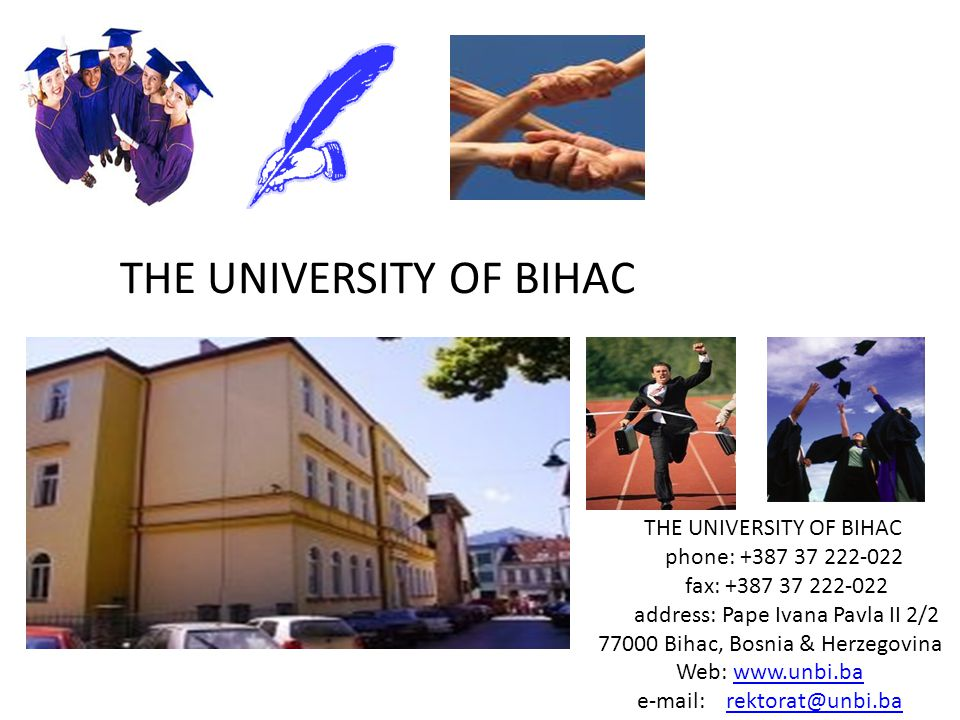 THE UNIVERSITY OF BIHAC phone: +387 37 222-022 fax: +387 37 222-022 address: Pape Ivana Pavla II 2/2 77000 Bihac, Bosnia & Herzegovina Web: www.unbi.bawww.unbi.ba e-mail: rektorat@unbi.barektorat@unbi.ba THE UNIVERSITY OF BIHAC