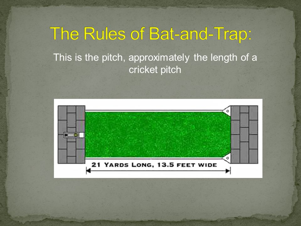 Pitch & Equipment 1. The game shall be played on a grass pitch, 21 yards long and 13 feet 6 inches wide, marked with lines along each side. Across the