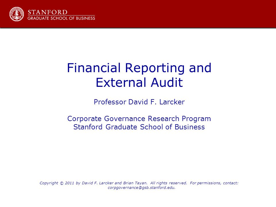 Financial Reporting and External Audit Professor David F. Larcker Corporate Governance Research Program Stanford Graduate School of Business Copyright