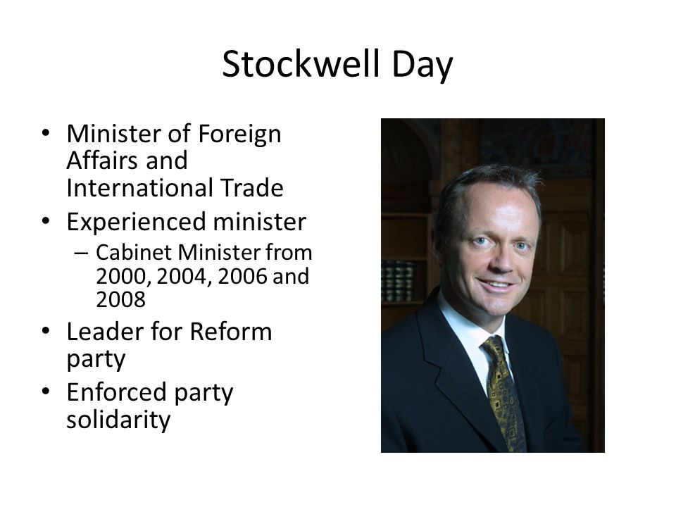 Stockwell Day Minister of Foreign Affairs and International Trade Experienced minister – Cabinet Minister from 2000, 2004, 2006 and 2008 Leader for Reform party Enforced party solidarity