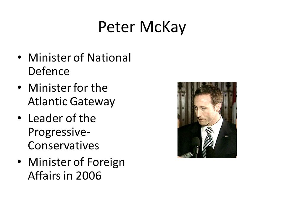 Peter McKay Minister of National Defence Minister for the Atlantic Gateway Leader of the Progressive- Conservatives Minister of Foreign Affairs in 2006