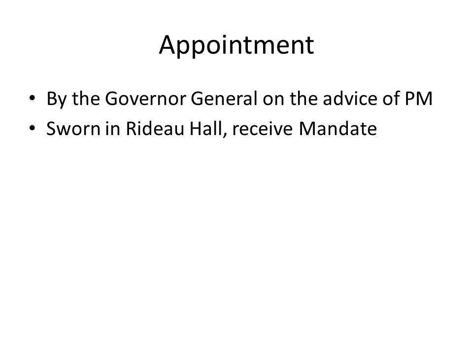 Appointment By the Governor General on the advice of PM Sworn in Rideau Hall, receive Mandate
