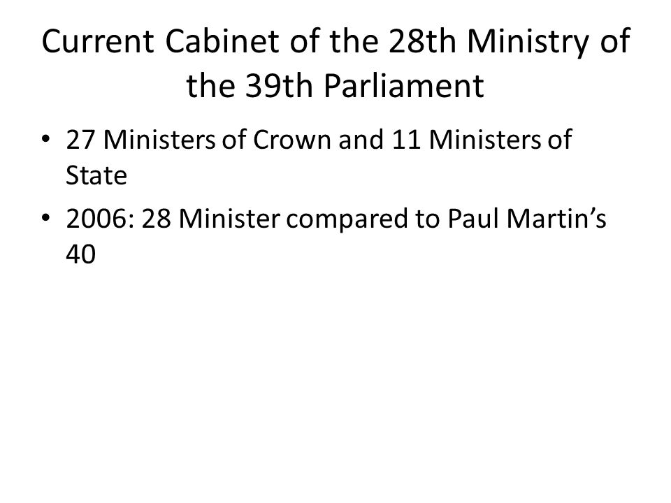 Current Cabinet of the 28th Ministry of the 39th Parliament 27 Ministers of Crown and 11 Ministers of State 2006: 28 Minister compared to Paul Martin's 40