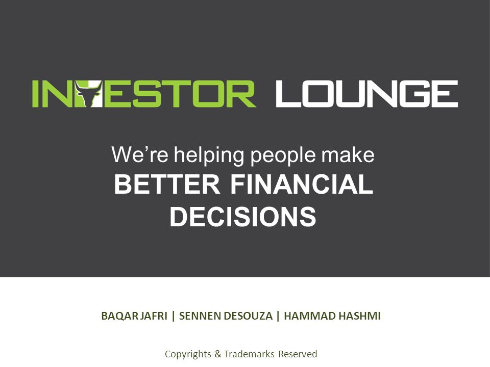 We're helping people make BETTER FINANCIAL DECISIONS BAQAR JAFRI | SENNEN DESOUZA | HAMMAD HASHMI Copyrights & Trademarks Reserved