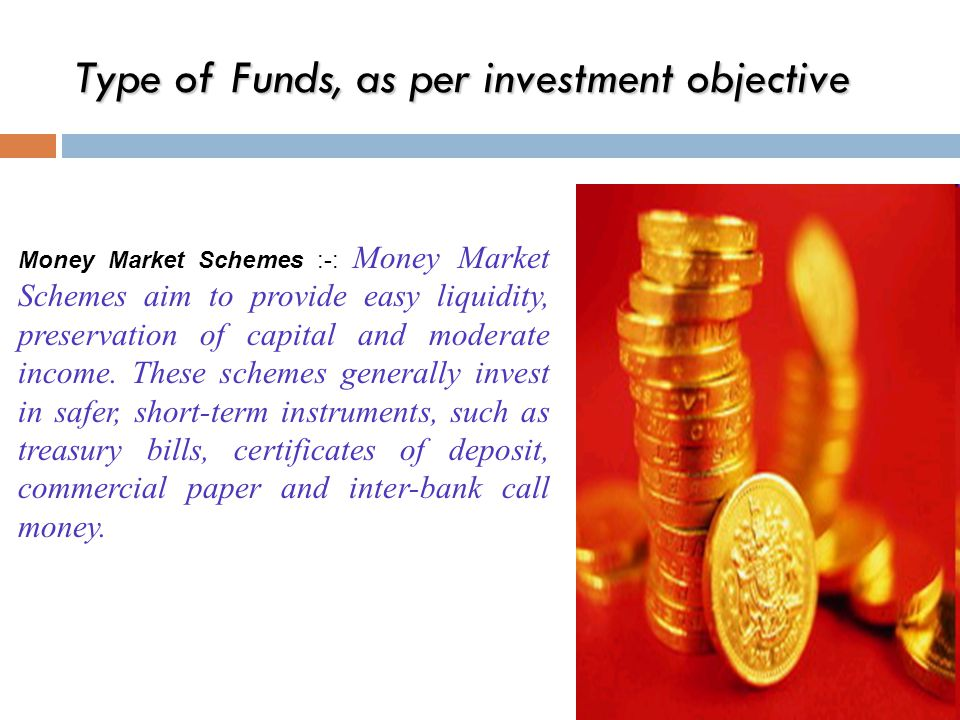 Type of Funds, as per investment objective Money Market Schemes :-: Money Market Schemes aim to provide easy liquidity, preservation of capital and moderate income.