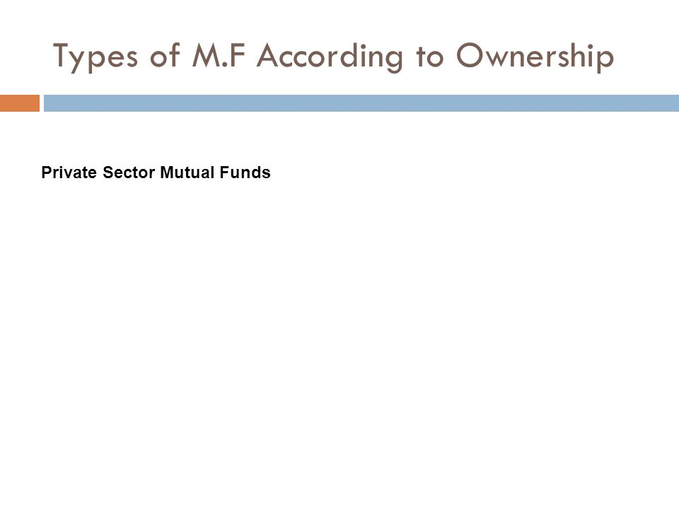 Types of M.F According to Ownership Private Sector Mutual Funds
