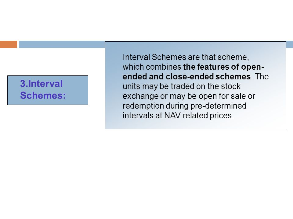 3.Interval Schemes: Interval Schemes are that scheme, which combines the features of open- ended and close-ended schemes.