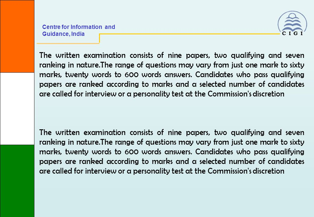 Centre for Information and Guidance, India The written examination consists of nine papers, two qualifying and seven ranking in nature.The range of questions may vary from just one mark to sixty marks, twenty words to 600 words answers.