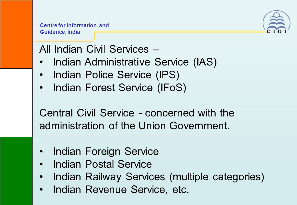All Indian Civil Services – Indian Administrative Service (IAS) Indian Police Service (IPS) Indian Forest Service (IFoS) Central Civil Service - concerned with the administration of the Union Government.