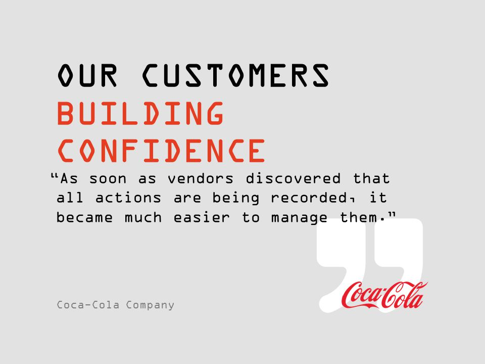 "OUR CUSTOMERS BUILDING CONFIDENCE ""As soon as vendors discovered that all actions are being recorded, it became much easier to manage them."" Coca-Cola"