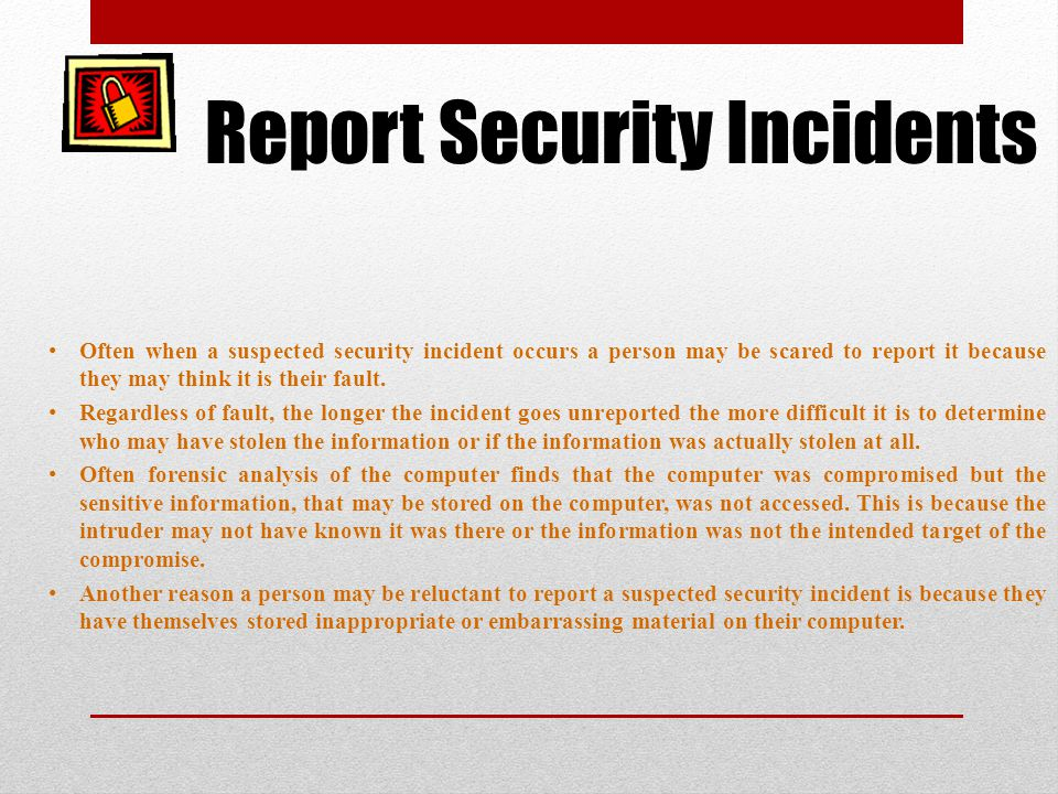 Report Security Incidents Often when a suspected security incident occurs a person may be scared to report it because they may think it is their fault