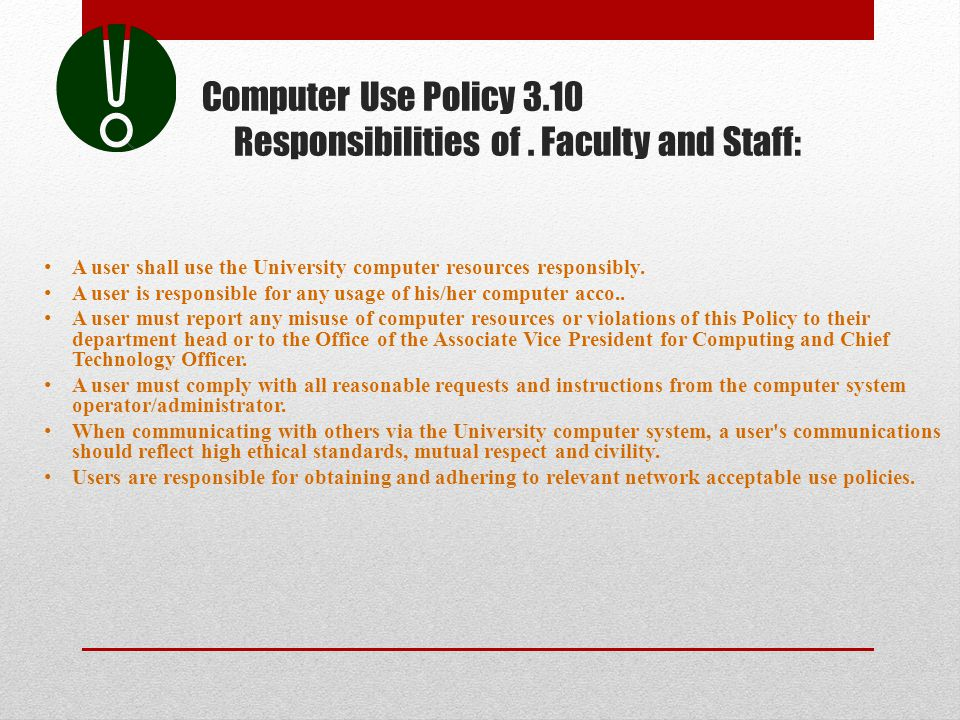 Computer Use Policy 3.10 Responsibilities of. Faculty and Staff: A user shall use the University computer resources responsibly. A user is responsible