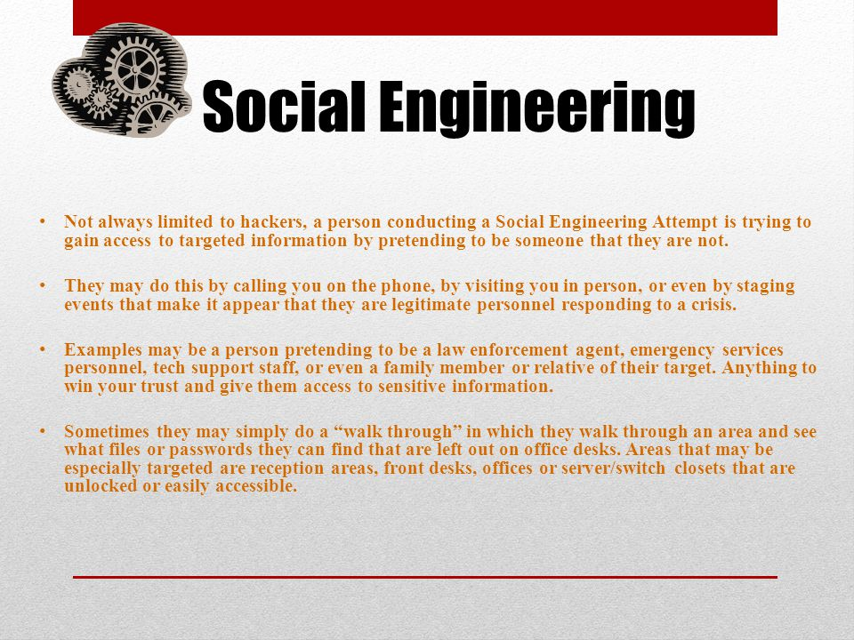 Social Engineering Not always limited to hackers, a person conducting a Social Engineering Attempt is trying to gain access to targeted information by