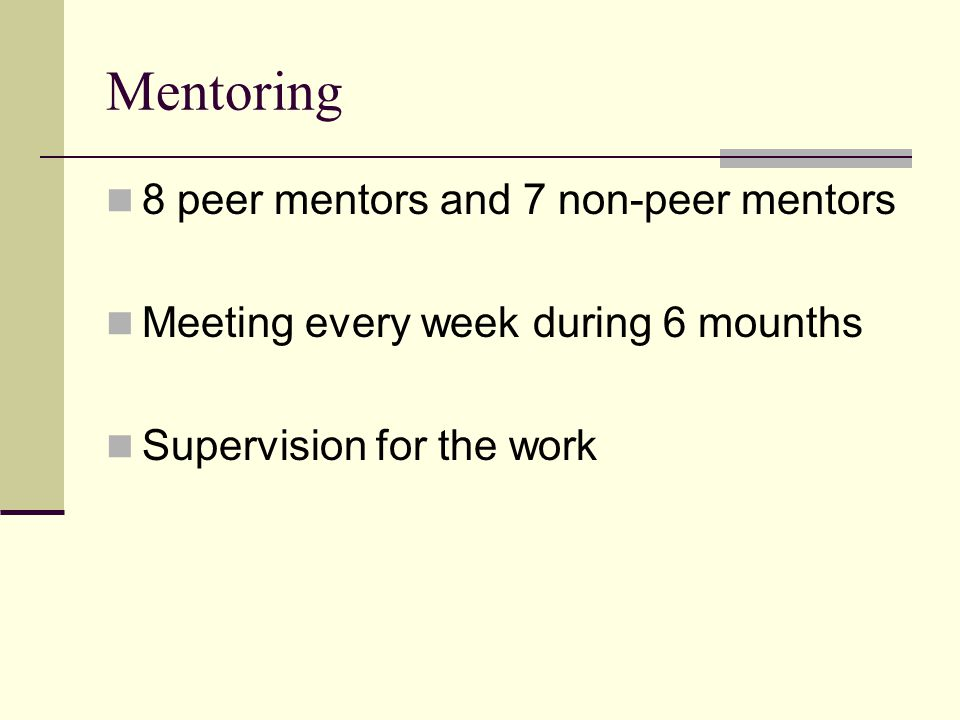Mentoring 8 peer mentors and 7 non-peer mentors Meeting every week during 6 mounths Supervision for the work
