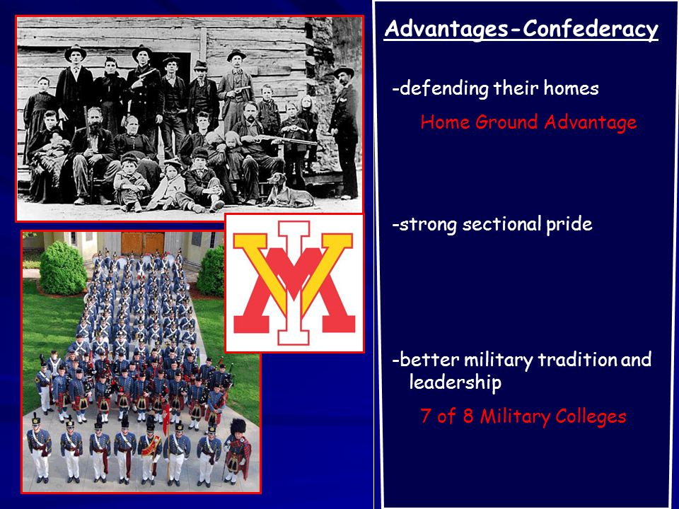 Advantages-Confederacy -defending their homes Home Ground Advantage -strong sectional pride -better military tradition and leadership 7 of 8 Military Colleges