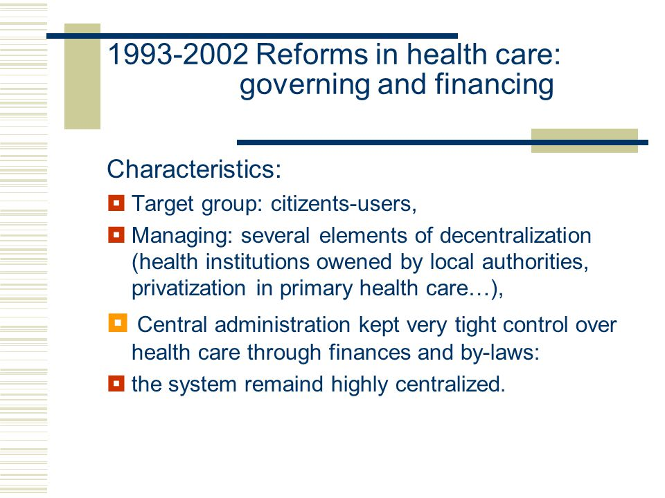 Characteristics:  Target group: citizents-users,  Managing: several elements of decentralization (health institutions owened by local authorities, privatization in primary health care…),  Central administration kept very tight control over health care through finances and by-laws:  the system remaind highly centralized.