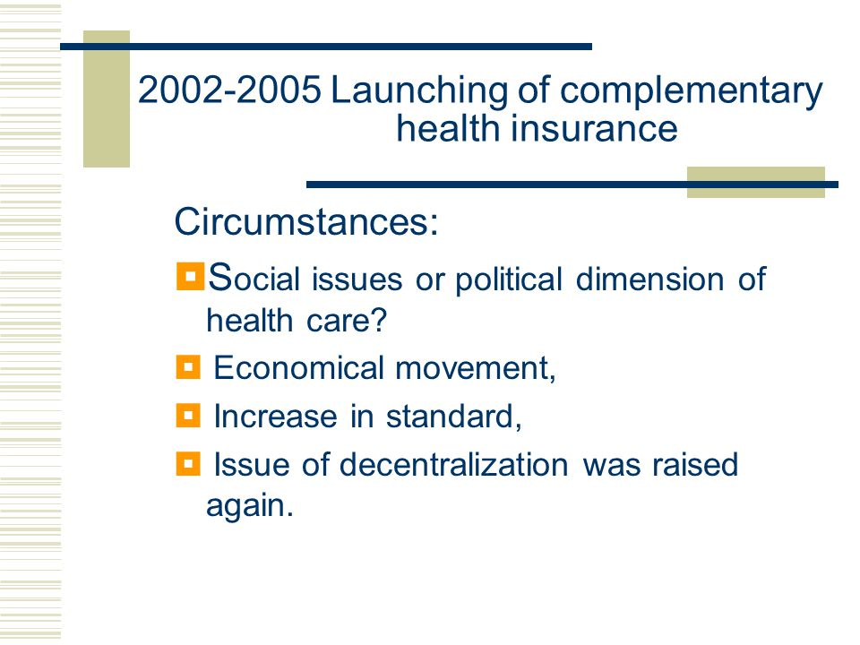 2002-2005 Launching of complementary health insurance Circumstances:  S ocial issues or political dimension of health care.