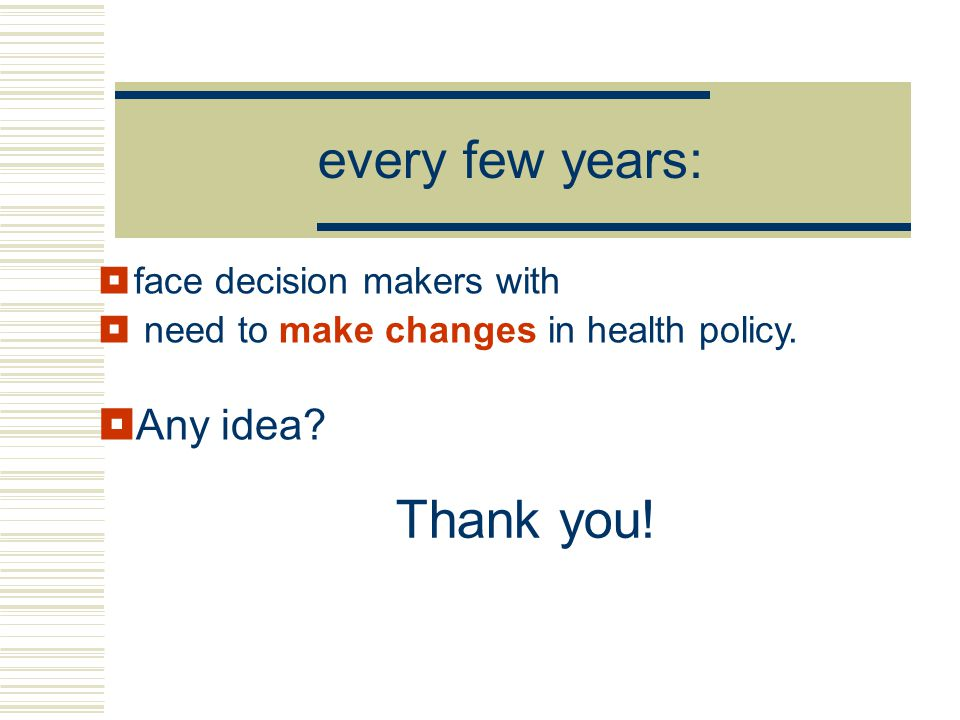 every few years:  face decision makers with  need to make changes in health policy.