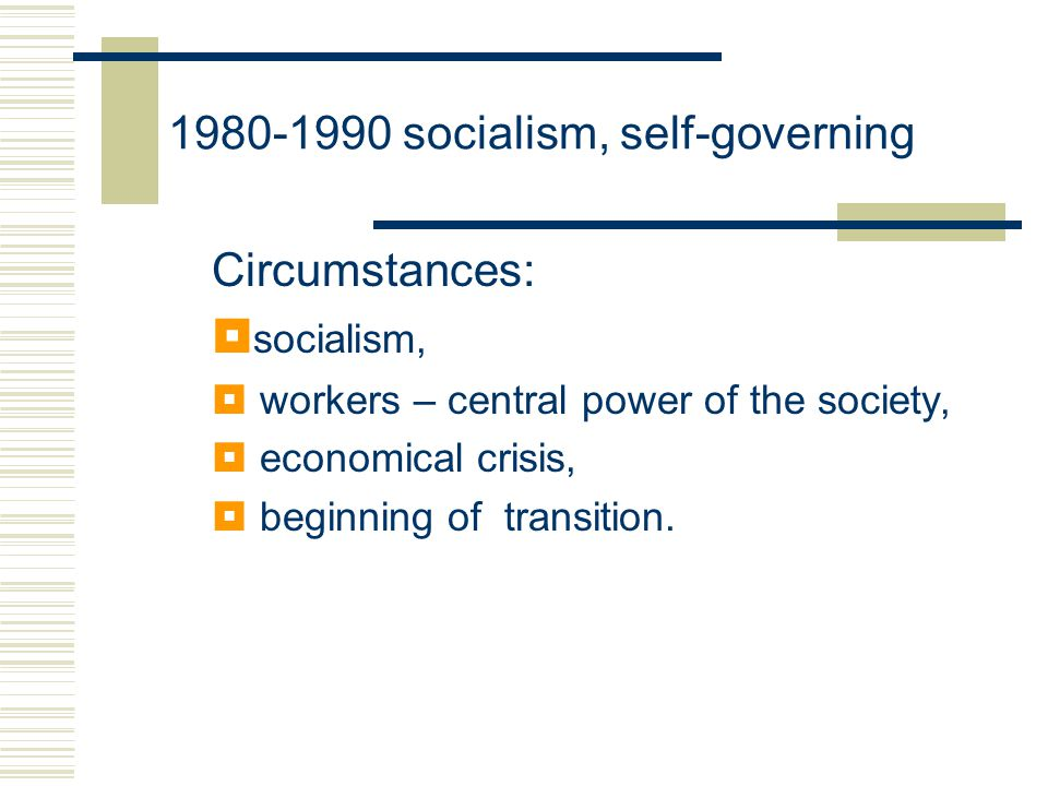1980-1990 socialism, self-governing Circumstances:  socialism,  workers – central power of the society,  economical crisis,  beginning of transition.