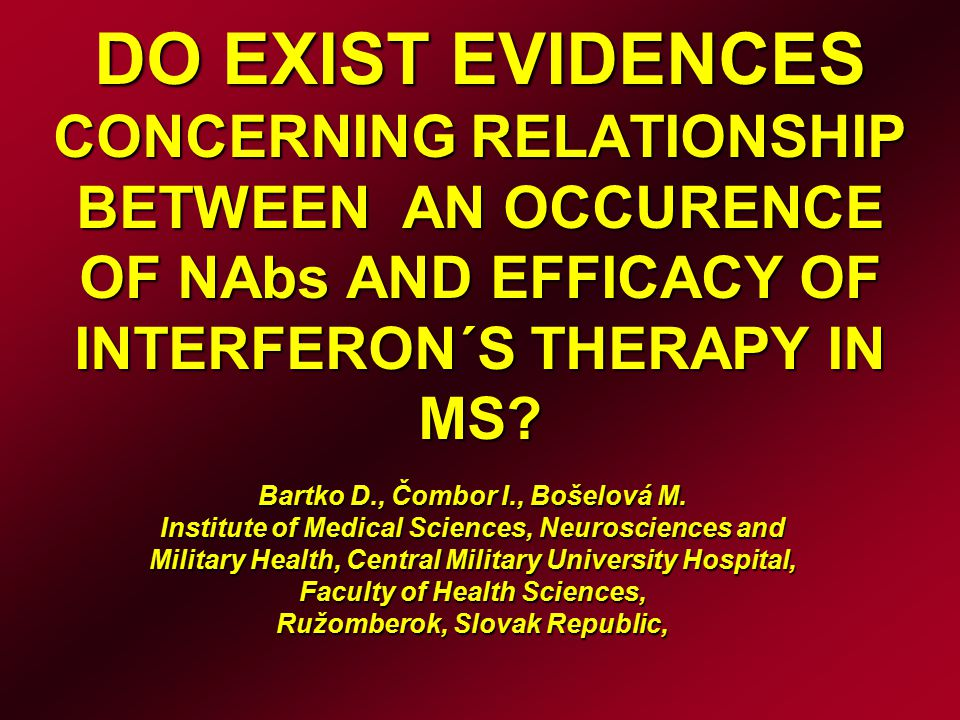 DO EXIST EVIDENCES CONCERNING RELATIONSHIP BETWEEN AN OCCURENCE OF NAbs AND EFFICACY OF INTERFERON´S THERAPY IN MS? Bartko D., Čombor I., Bošelová M.