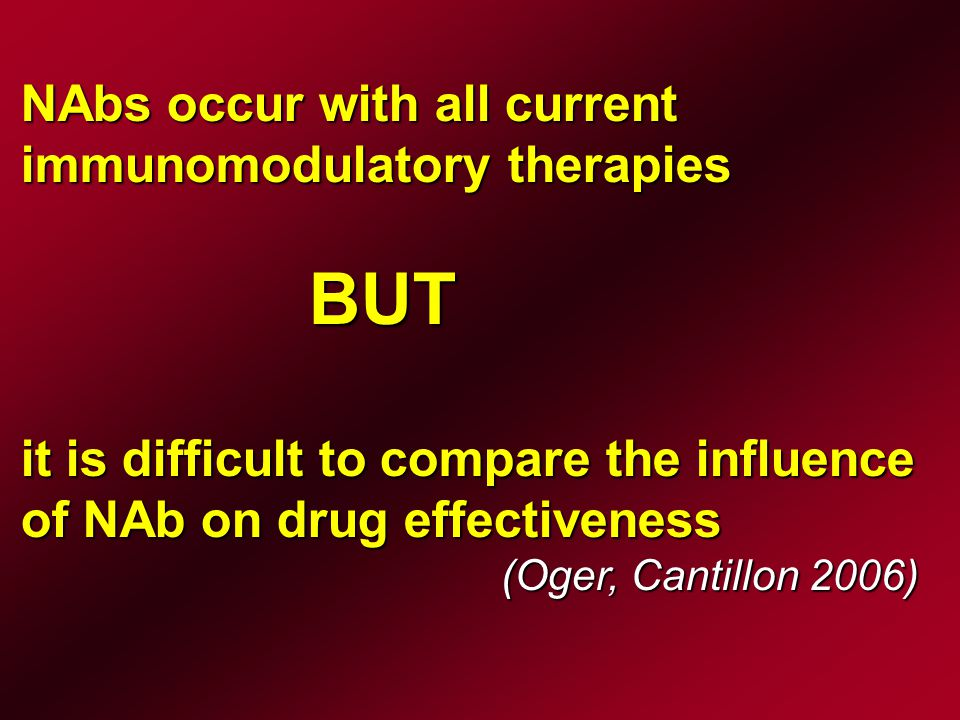 NAbs occur with all current immunomodulatory therapies BUT it is difficult to compare the influence of NAb on drug effectiveness (Oger, Cantillon 2006