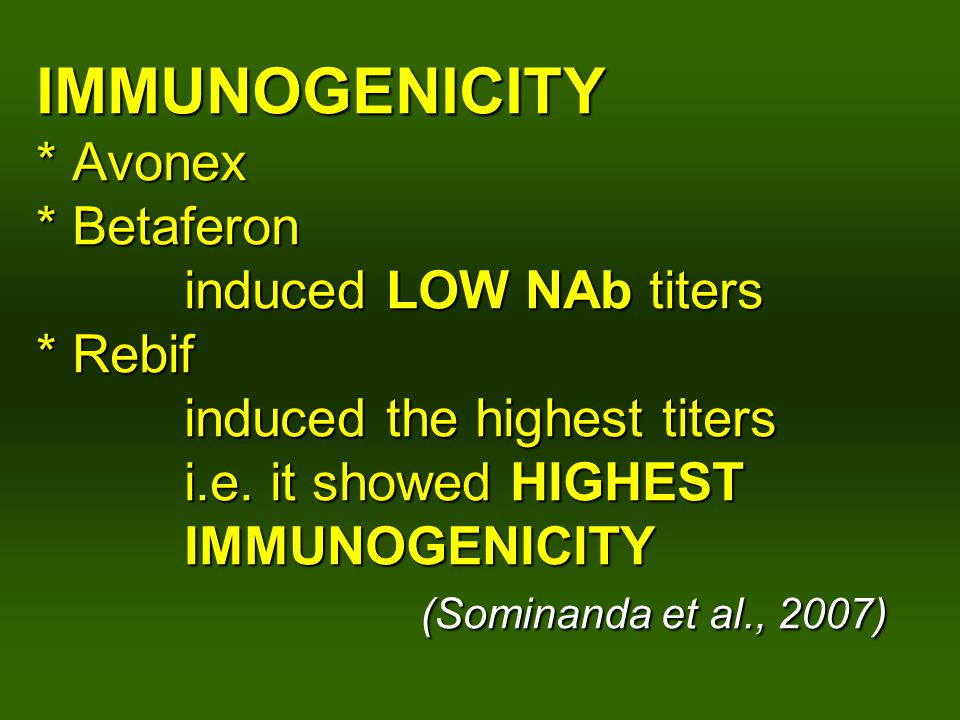 IMMUNOGENICITY * Avonex * Betaferon induced LOW NAb titers * Rebif induced the highest titers i.e.